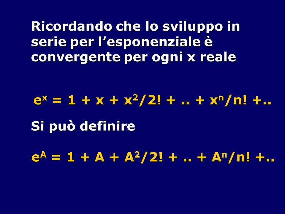 Ricordando che lo sviluppo in serie per lesponenziale è convergente per ogni x reale e x = 1 + x + x 2 /2! +.. + x n /n! +.. Si può definire e A = 1 +