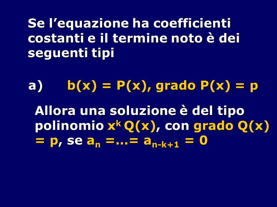 Se lequazione ha coefficienti costanti e il termine noto è dei seguenti tipi a) b(x) = P(x), grado P(x) = p Allora una soluzione è del tipo polinomio