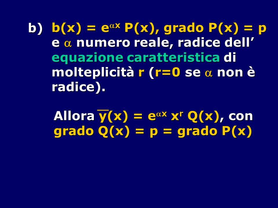 b) b(x) = ex P(x), grado P(x) = p e numero reale, radice dell equazione caratteristica di molteplicità r (r=0 se non è radice). Allora y(x) = ex x r Q