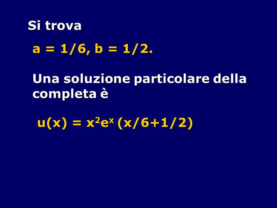 Si trova a = 1/6, b = 1/2. Una soluzione particolare della completa è u(x) = x 2 e x (x/6+1/2)
