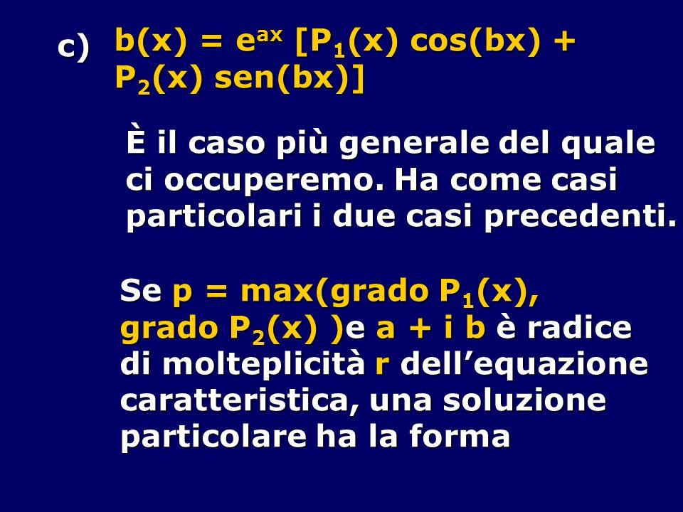 u(x) = e ax x r [Q 1 (x) cos(b x) + + Q 2 (x) sen(b x)], grado Q 1 (x) = grado Q 2 (x) = p Si noti che la combinazione Q 1 (x) cos(b x) + + Q 2 (x) sen(b x) deve sempre comparire anche se può mancare in b(x).