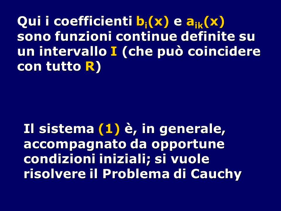 Qui i coefficienti b i (x) e a ik (x) sono funzioni continue definite su un intervallo I (che può coincidere con tutto R) Il sistema (1) è, in general