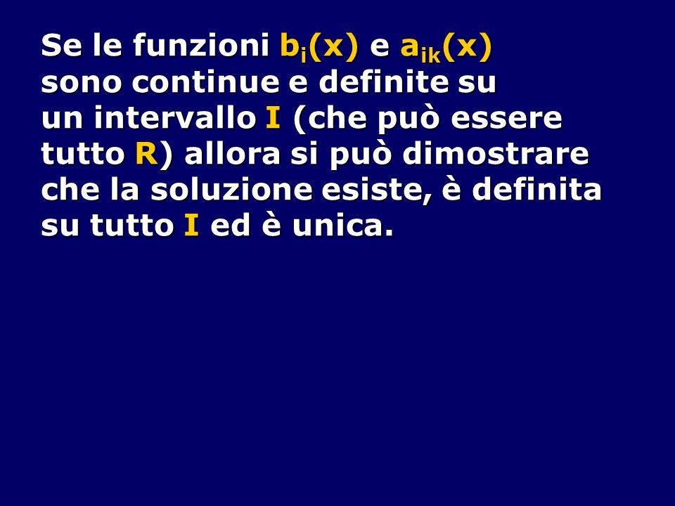 Se le funzioni b i (x) e a ik (x) sono continue e definite su un intervallo I (che può essere tutto R) allora si può dimostrare che la soluzione esist