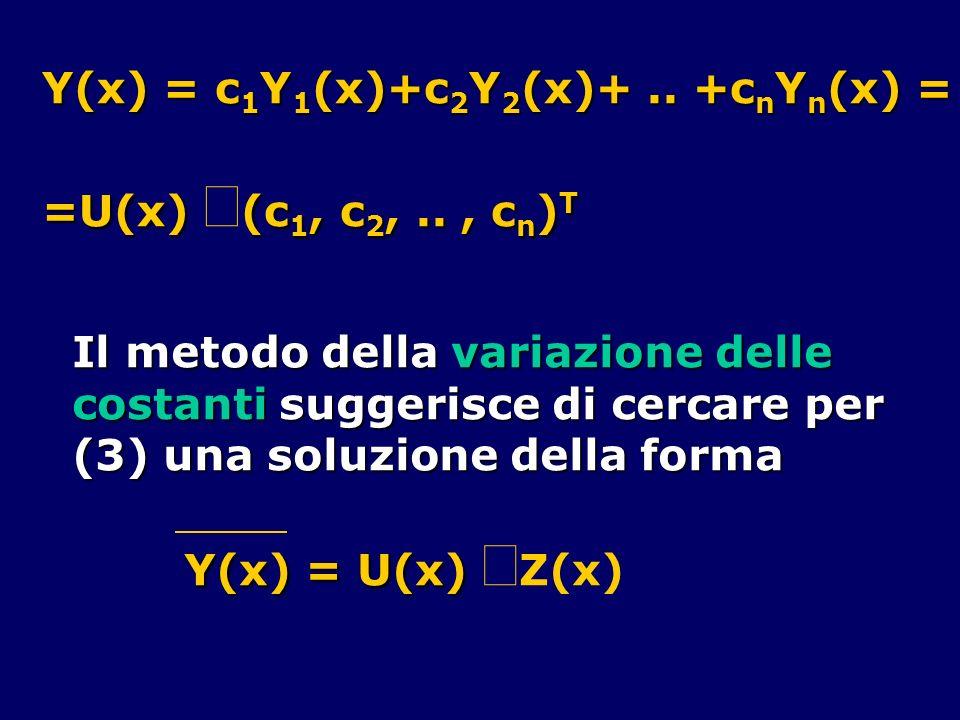 Y(x) = c 1 Y 1 (x)+c 2 Y 2 (x)+.. +c n Y n (x) = =U(x) (c 1, c 2,.., c n ) T Il metodo della variazione delle costanti suggerisce di cercare per (3) u