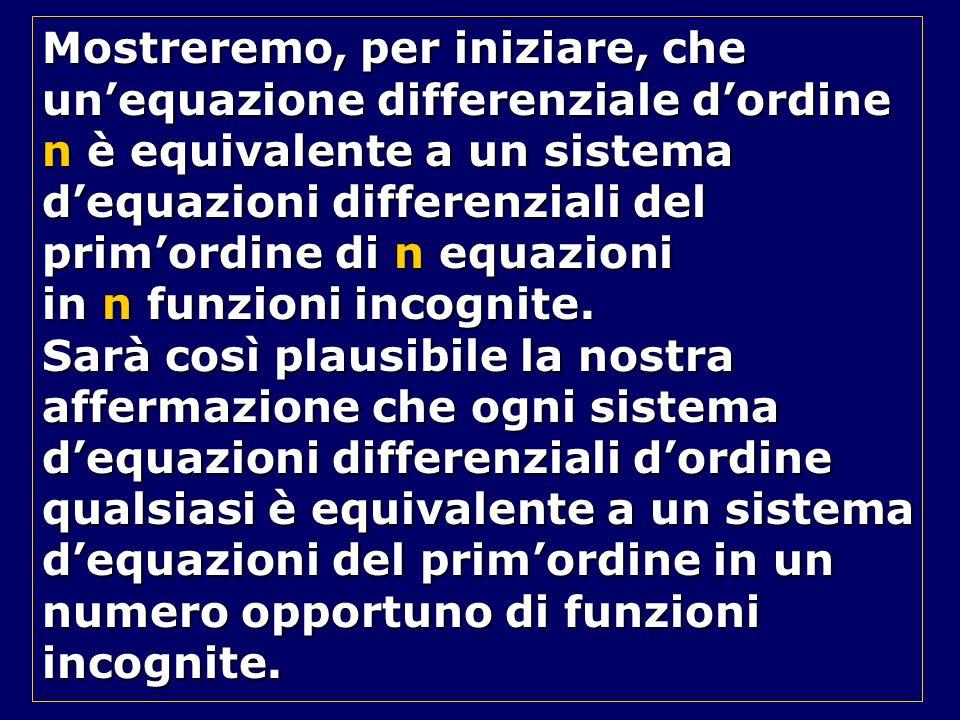 Mostreremo, per iniziare, che unequazione differenziale dordine n è equivalente a un sistema dequazioni differenziali del primordine di n equazioni in
