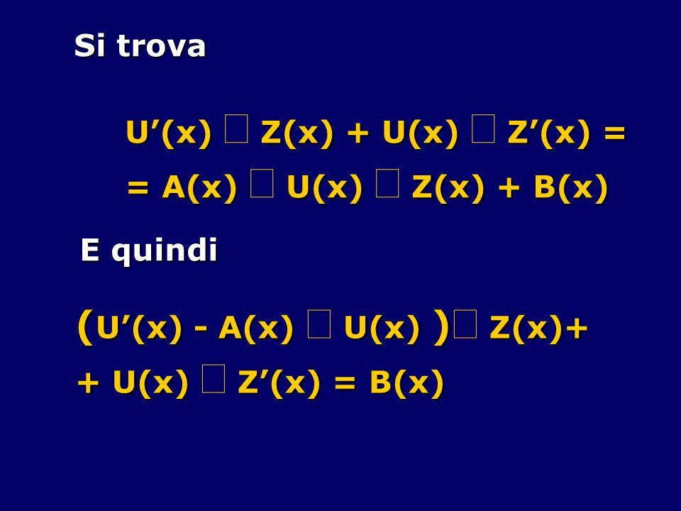 Si trova U(x) Z(x) + U(x) Z(x) = = A(x) U(x) Z(x) + B(x) E quindi ( U(x) - A(x) U(x) ) Z(x)+ + U(x) Z(x) = B(x)