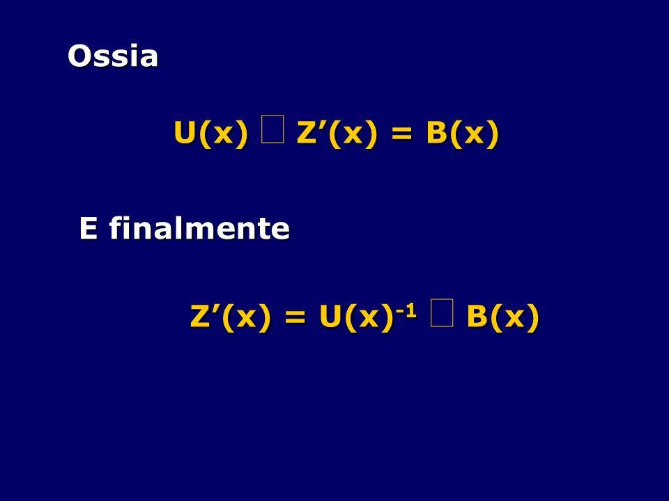 Ossia U(x) Z(x) = B(x) E finalmente Z(x) = U(x) -1 B(x)