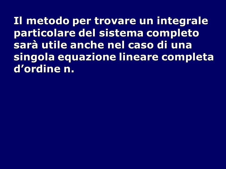 Il metodo per trovare un integrale particolare del sistema completo sarà utile anche nel caso di una singola equazione lineare completa dordine n.