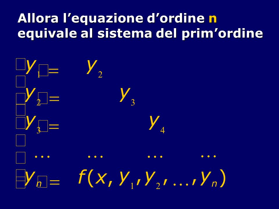 Allora lequazione dordine n equivale al sistema del primordine y 1 y 2 y 2 y 3 y 3 y 4 y n f(x, y 1,y 2,,y n )