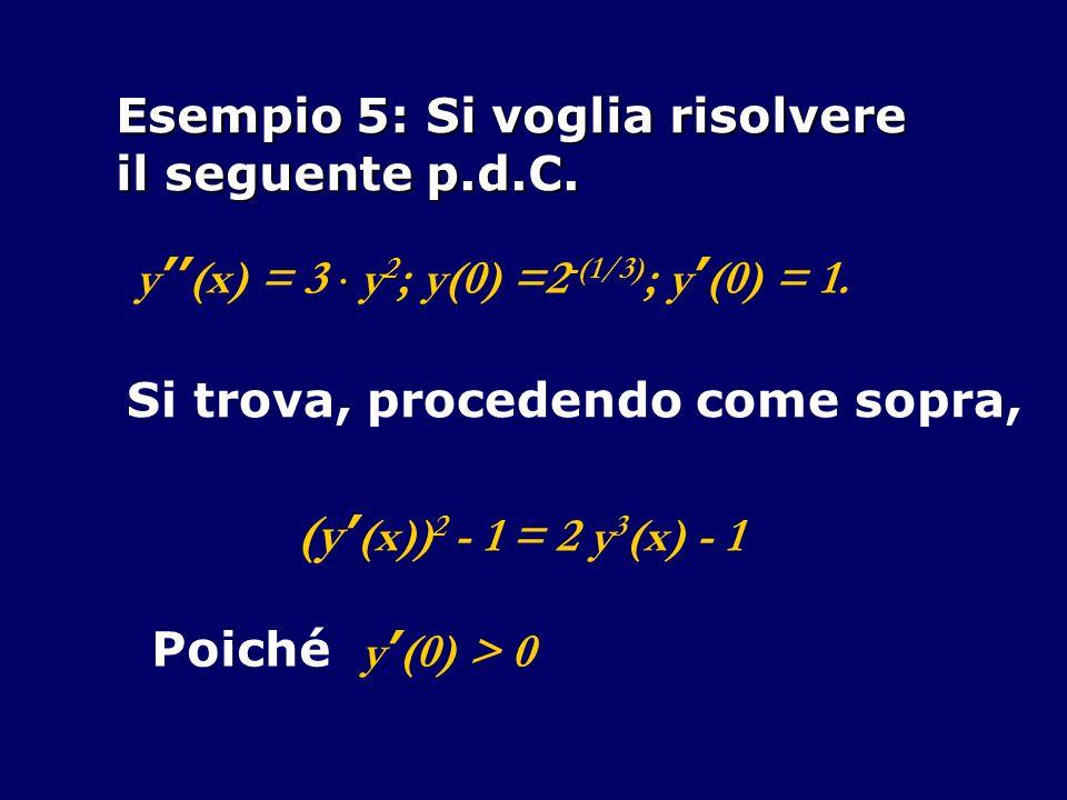 Esempio 5: Si voglia risolvere il seguente p.d.C.y (x) = 3 y 2 ; y(0) =2 -(1/3) ; y (0) = 1.