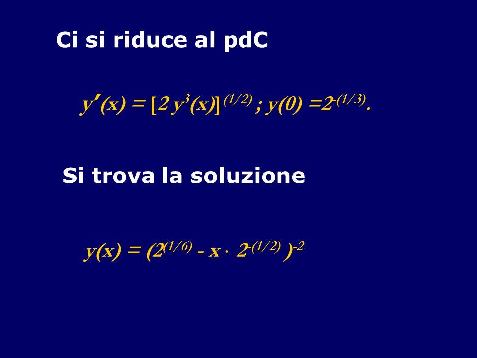 Ci si riduce al pdC y (x) = [2 y 3 (x)] (1/2) ; y(0) =2 -(1/3).