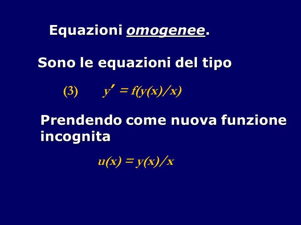 Equazioni omogenee. Sono le equazioni del tipo (3) y = f(y(x)/x) Prendendo come nuova funzione incognita u(x) = y(x)/x