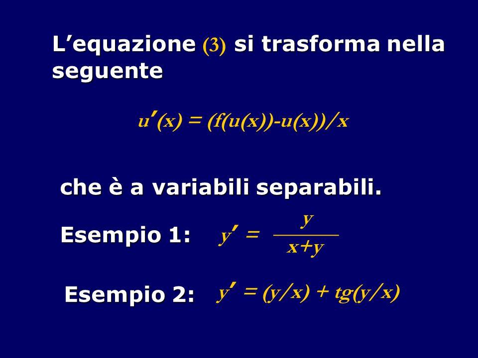 Lequazione si trasforma nella Lequazione (3) si trasforma nellaseguente u (x) = (f(u(x))-u(x))/x che è a variabili separabili. Esempio 1: y y =y = ___