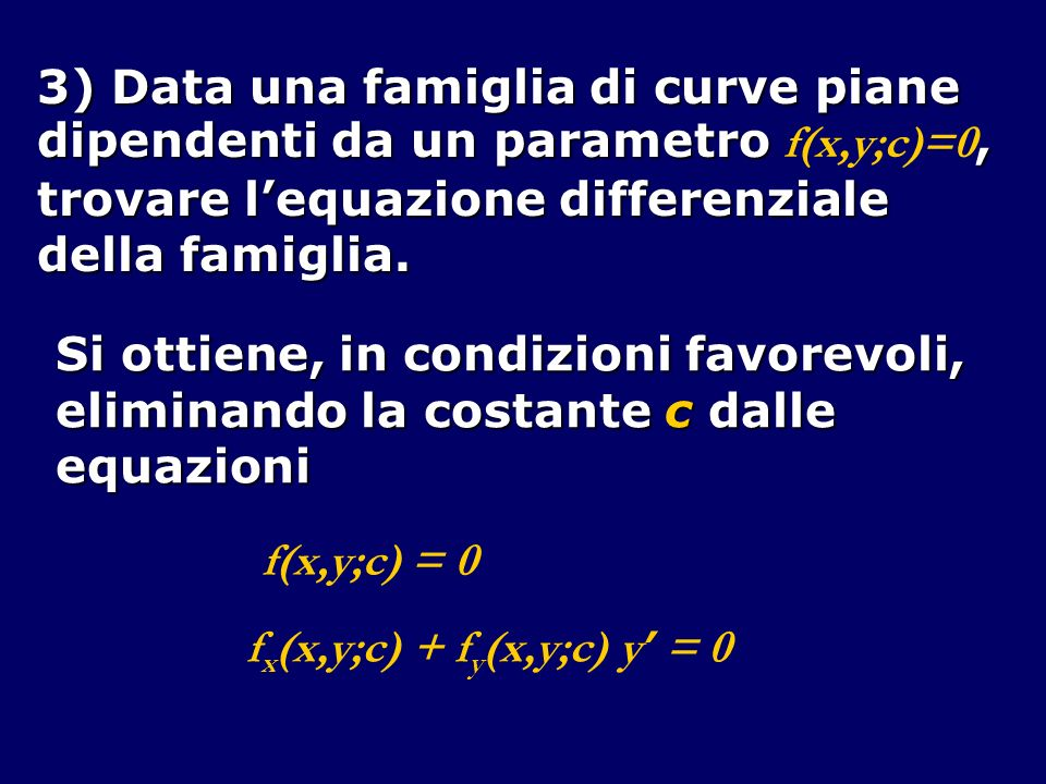3) Data una famiglia di curve piane dipendenti da un parametro, dipendenti da un parametro f(x,y;c)=0, trovare lequazione differenziale della famiglia
