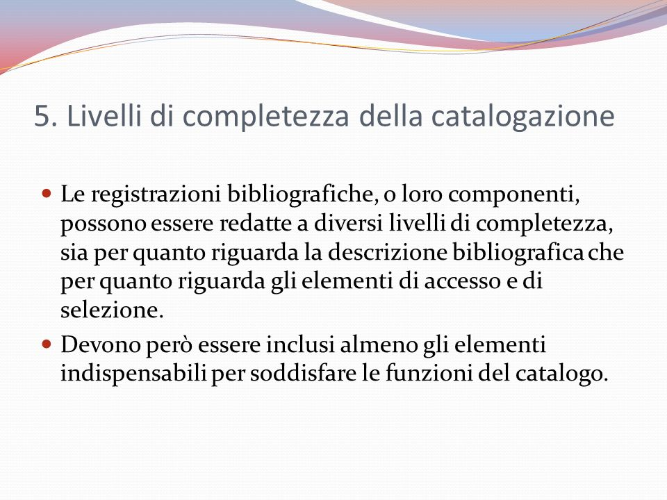 5. Livelli di completezza della catalogazione Le registrazioni bibliografiche, o loro componenti, possono essere redatte a diversi livelli di complete
