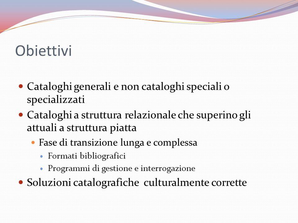 Obiettivi Cataloghi generali e non cataloghi speciali o specializzati Cataloghi a struttura relazionale che superino gli attuali a struttura piatta Fa