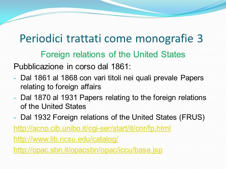Periodici trattati come monografie 3 Foreign relations of the United States Pubblicazione in corso dal 1861: - Dal 1861 al 1868 con vari titoli nei qu