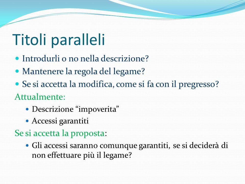 Titoli paralleli Introdurli o no nella descrizione? Mantenere la regola del legame? Se si accetta la modifica, come si fa con il pregresso? Attualment