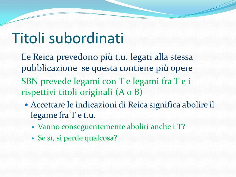 Titoli subordinati Le Reica prevedono più t.u. legati alla stessa pubblicazione se questa contiene più opere SBN prevede legami con T e legami fra T e