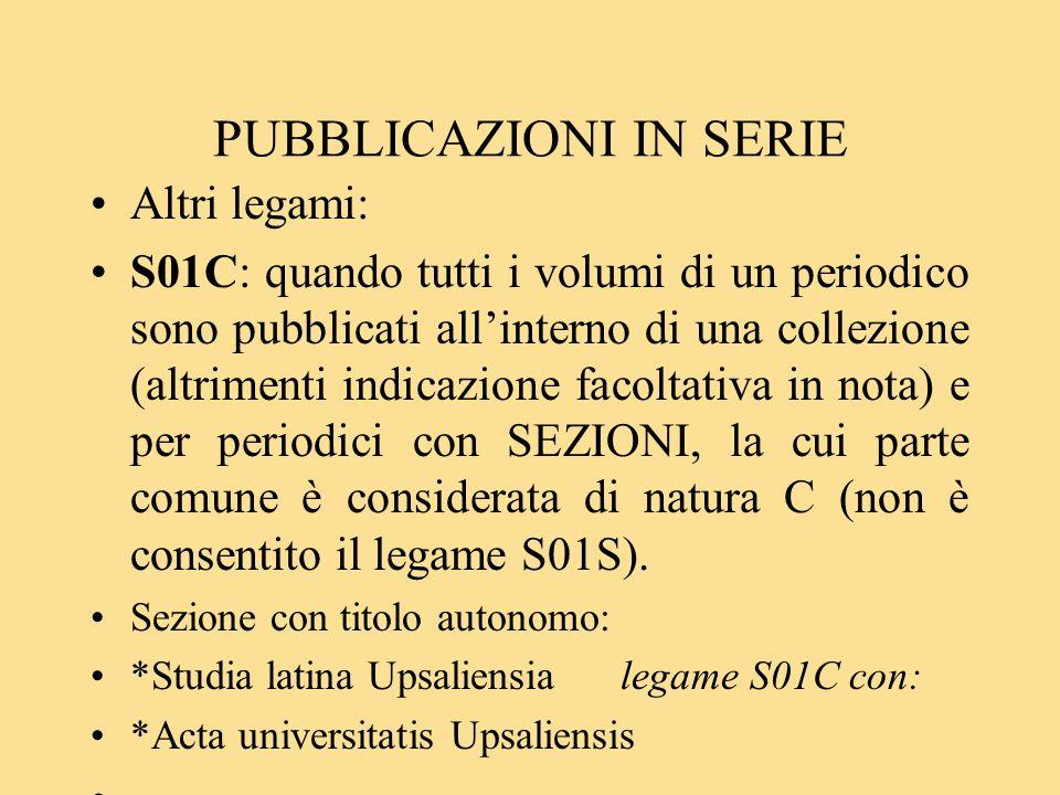 PUBBLICAZIONI IN SERIE Altri legami: S01C: quando tutti i volumi di un periodico sono pubblicati allinterno di una collezione (altrimenti indicazione facoltativa in nota) e per periodici con SEZIONI, la cui parte comune è considerata di natura C (non è consentito il legame S01S).