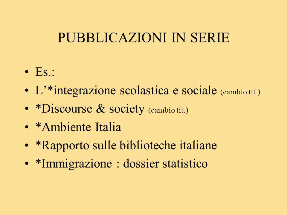 PUBBLICAZIONI IN SERIE Es.: L*integrazione scolastica e sociale (cambio tit.) *Discourse & society (cambio tit.) *Ambiente Italia *Rapporto sulle biblioteche italiane *Immigrazione : dossier statistico