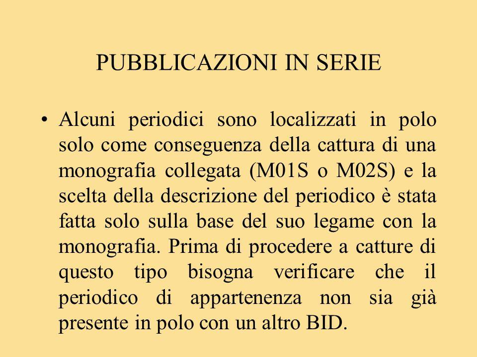 PUBBLICAZIONI IN SERIE Alcuni periodici sono localizzati in polo solo come conseguenza della cattura di una monografia collegata (M01S o M02S) e la scelta della descrizione del periodico è stata fatta solo sulla base del suo legame con la monografia.
