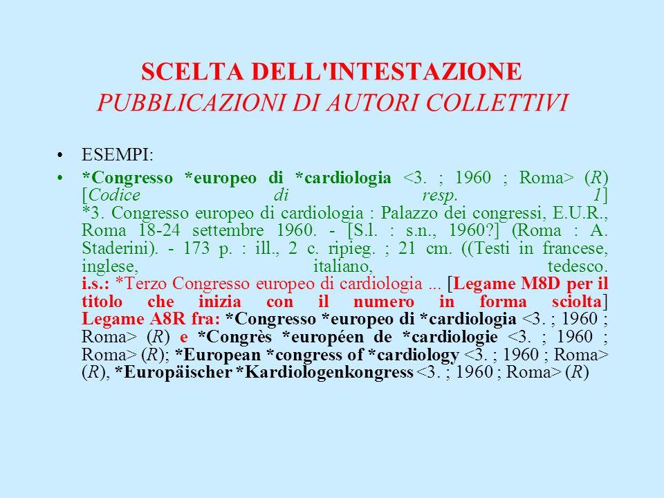 SCELTA DELL'INTESTAZIONE PUBBLICAZIONI DI AUTORI COLLETTIVI ESEMPI: *Congresso *europeo di *cardiologia (R) [Codice di resp. 1] *3. Congresso europeo