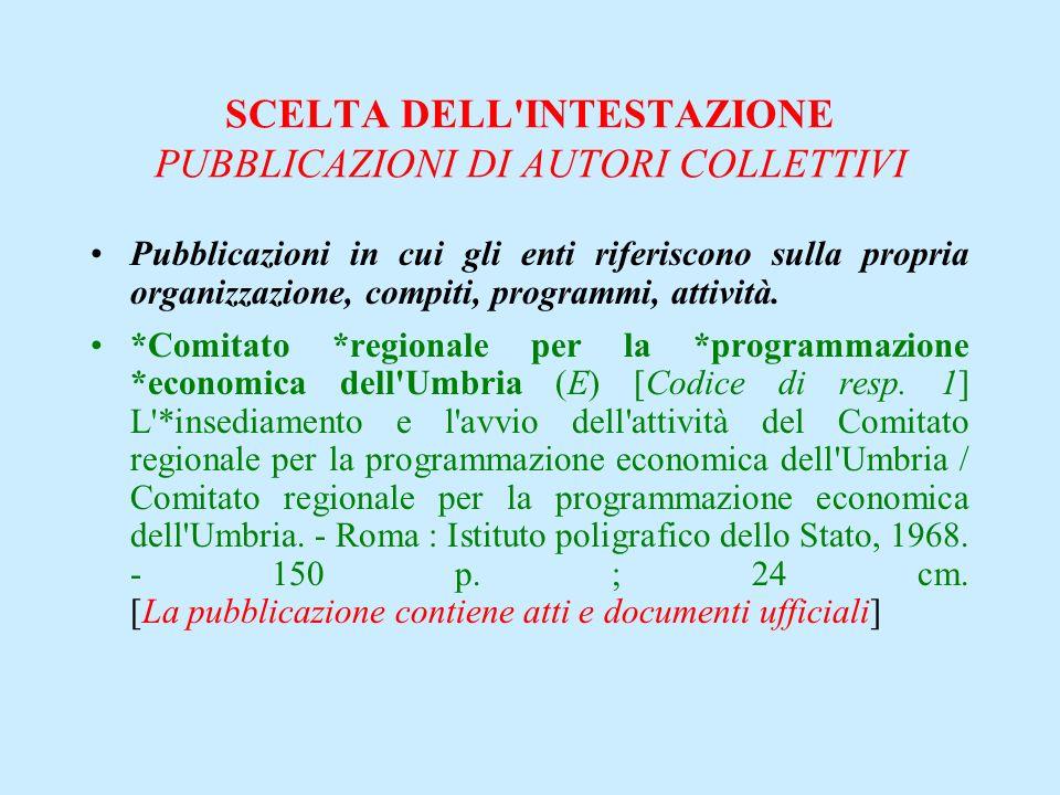 SCELTA DELL'INTESTAZIONE PUBBLICAZIONI DI AUTORI COLLETTIVI Pubblicazioni in cui gli enti riferiscono sulla propria organizzazione, compiti, programmi
