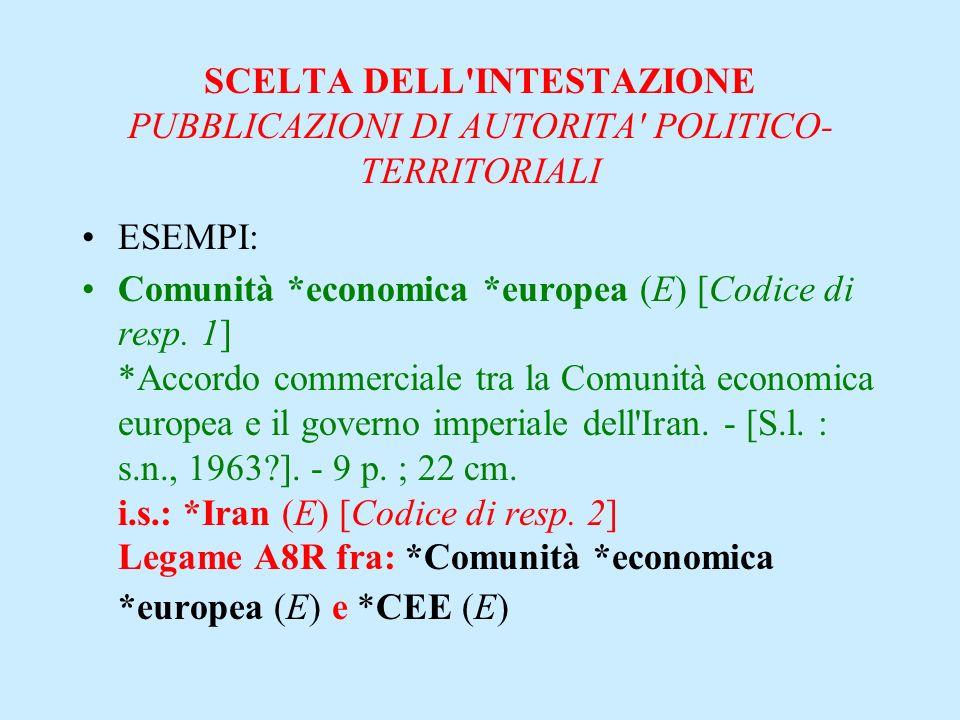 SCELTA DELL'INTESTAZIONE PUBBLICAZIONI DI AUTORITA' POLITICO- TERRITORIALI ESEMPI: Comunità *economica *europea (E) [Codice di resp. 1] *Accordo comme