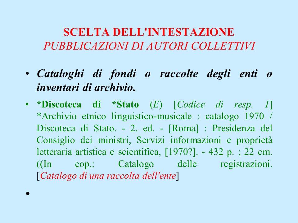SCELTA DELL'INTESTAZIONE PUBBLICAZIONI DI AUTORI COLLETTIVI Cataloghi di fondi o raccolte degli enti o inventari di archivio. *Discoteca di *Stato (E)