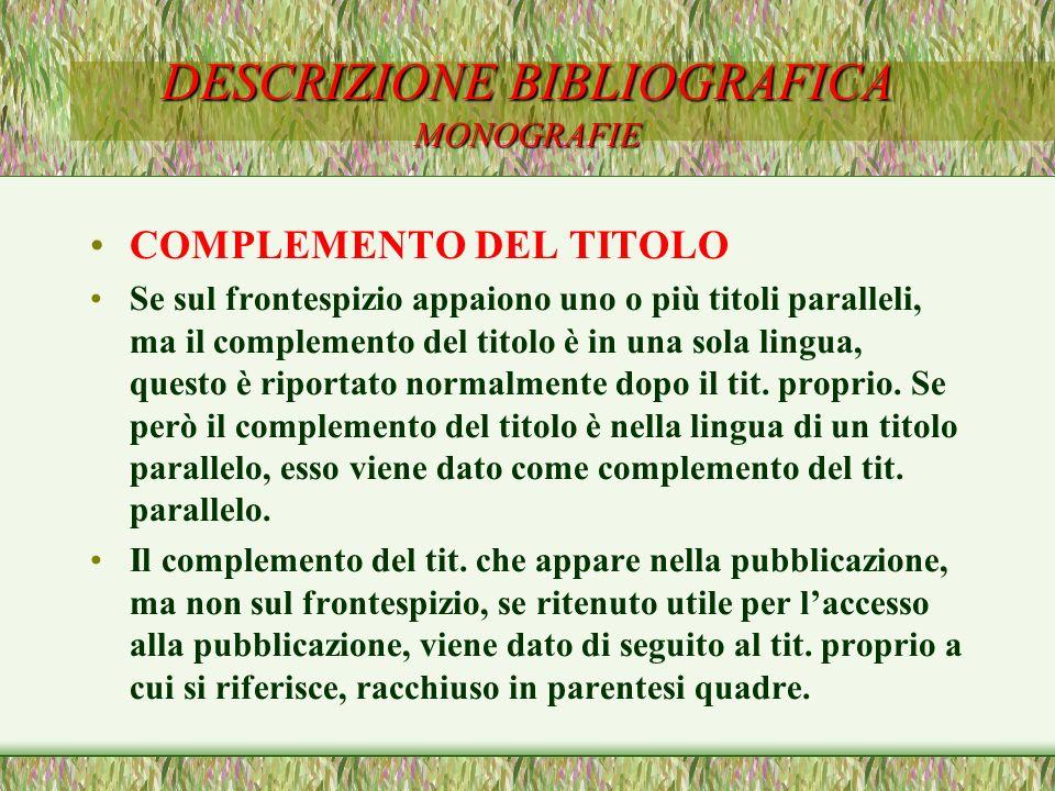 DESCRIZIONE BIBLIOGRAFICA MONOGRAFIE COMPLEMENTO DEL TITOLO Se sul frontespizio appaiono uno o più titoli paralleli, ma il complemento del titolo è in