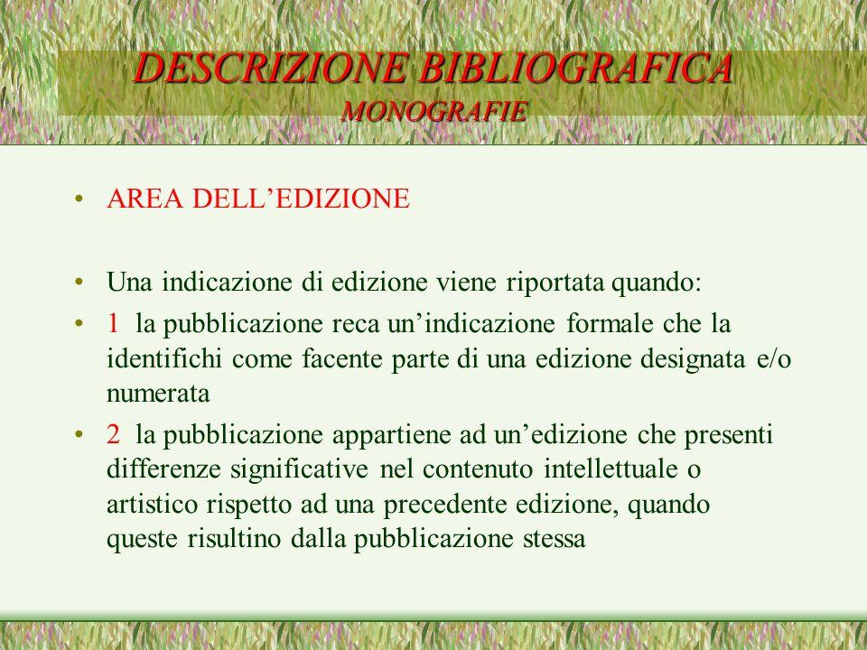 DESCRIZIONE BIBLIOGRAFICA MONOGRAFIE AREA DELLEDIZIONE Una indicazione di edizione viene riportata quando: 1 la pubblicazione reca unindicazione forma
