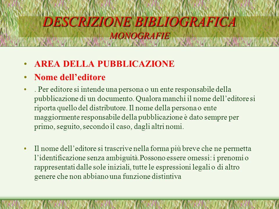 DESCRIZIONE BIBLIOGRAFICA MONOGRAFIE AREA DELLA PUBBLICAZIONE Nome delleditore. Per editore si intende una persona o un ente responsabile della pubbli