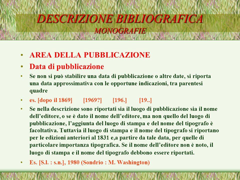 DESCRIZIONE BIBLIOGRAFICA MONOGRAFIE AREA DELLA PUBBLICAZIONE Data di pubblicazione Se non si può stabilire una data di pubblicazione o altre date, si
