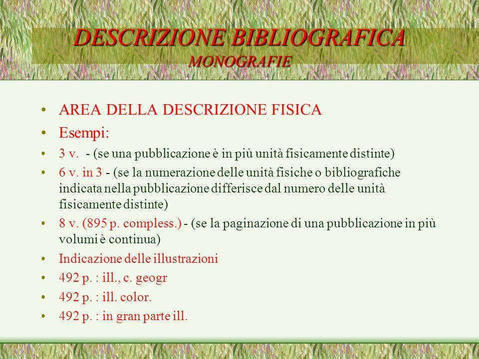 DESCRIZIONE BIBLIOGRAFICA MONOGRAFIE AREA DELLA DESCRIZIONE FISICA Esempi: 3 v. - (se una pubblicazione è in più unità fisicamente distinte) 6 v. in 3