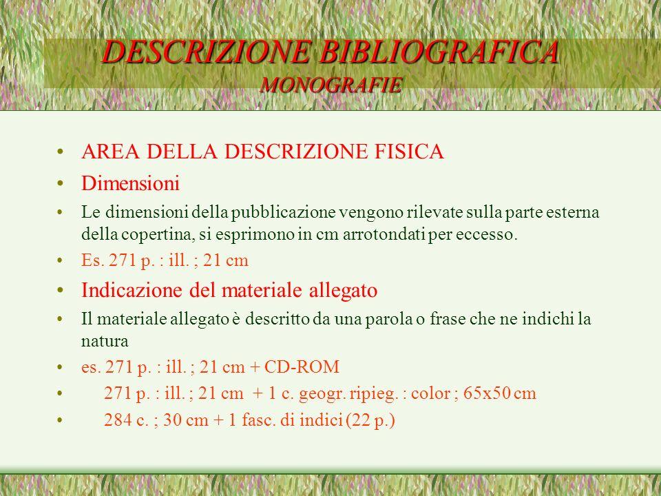 DESCRIZIONE BIBLIOGRAFICA MONOGRAFIE AREA DELLA DESCRIZIONE FISICA Dimensioni Le dimensioni della pubblicazione vengono rilevate sulla parte esterna d