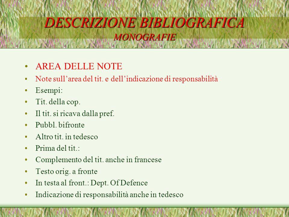 DESCRIZIONE BIBLIOGRAFICA MONOGRAFIE AREA DELLE NOTE Note sullarea del tit. e dellindicazione di responsabilità Esempi: Tit. della cop. Il tit. si ric