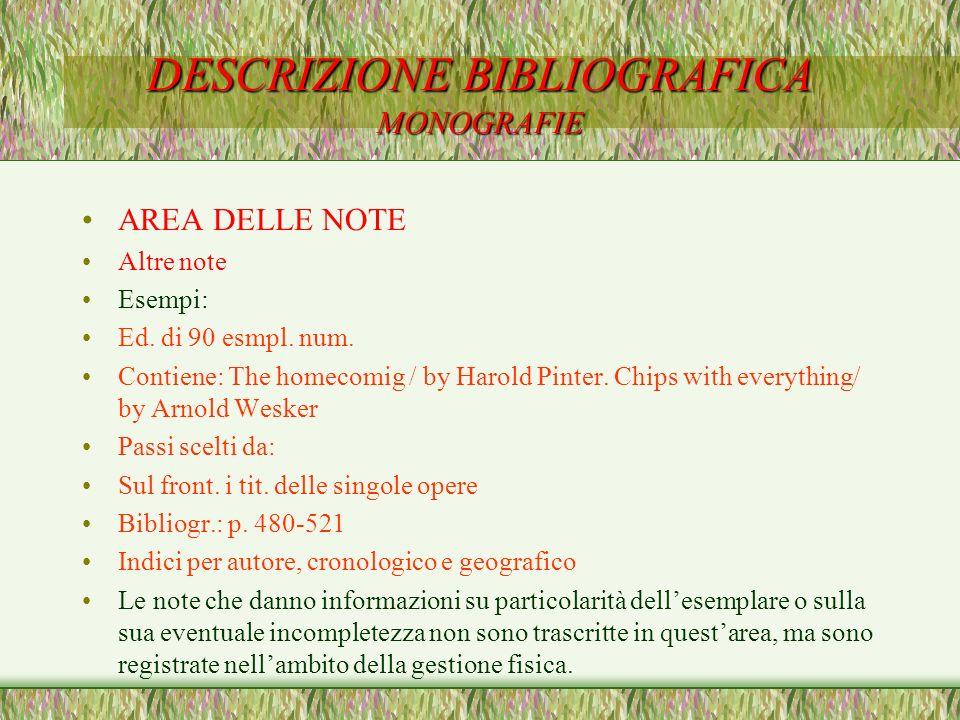 DESCRIZIONE BIBLIOGRAFICA MONOGRAFIE AREA DELLE NOTE Altre note Esempi: Ed. di 90 esmpl. num. Contiene: The homecomig / by Harold Pinter. Chips with e