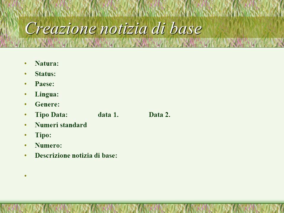 Creazione notizia di base Natura: Status: Paese: Lingua: Genere: Tipo Data: data 1. Data 2. Numeri standard Tipo: Numero: Descrizione notizia di base: