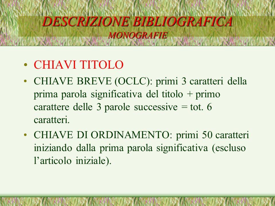 DESCRIZIONE BIBLIOGRAFICA MONOGRAFIE CHIAVI TITOLO CHIAVE BREVE (OCLC): primi 3 caratteri della prima parola significativa del titolo + primo caratter
