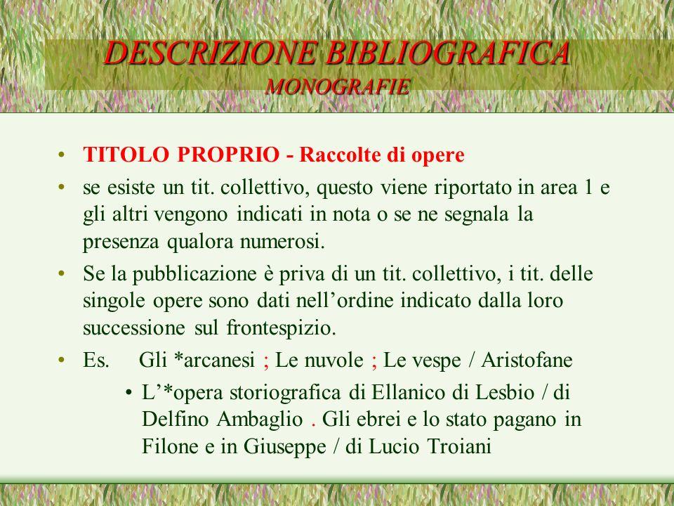 DESCRIZIONE BIBLIOGRAFICA MONOGRAFIE TITOLO PROPRIO - Raccolte di opere se esiste un tit. collettivo, questo viene riportato in area 1 e gli altri ven
