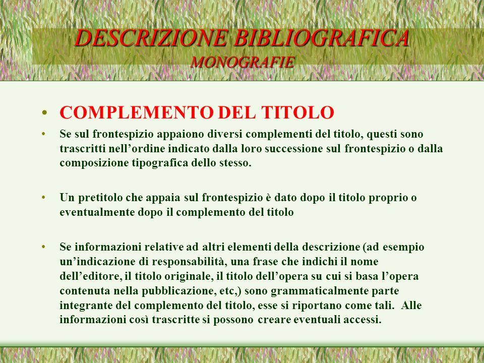 DESCRIZIONE BIBLIOGRAFICA MONOGRAFIE COMPLEMENTO DEL TITOLO Se sul frontespizio appaiono diversi complementi del titolo, questi sono trascritti nellor