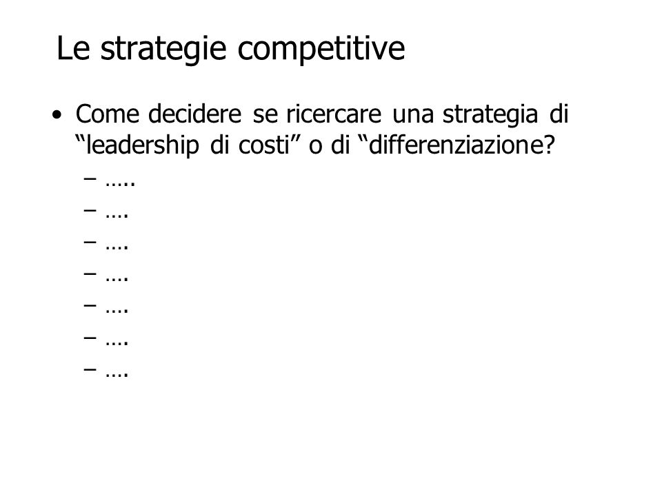 Le strategie competitive Come decidere se ricercare una strategia di leadership di costi o di differenziazione.