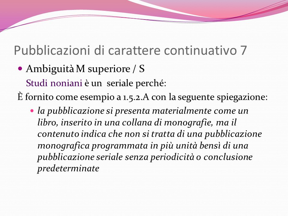 Pubblicazioni di carattere continuativo 7 Ambiguità M superiore / S Studi noniani è un seriale perché: È fornito come esempio a 1.5.2.A con la seguent