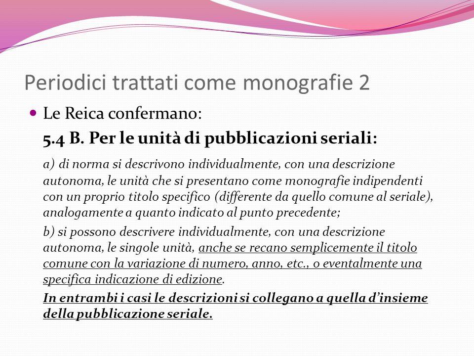 Periodici trattati come monografie 2 Le Reica confermano: 5.4 B. Per le unità di pubblicazioni seriali: a) di norma si descrivono individualmente, con