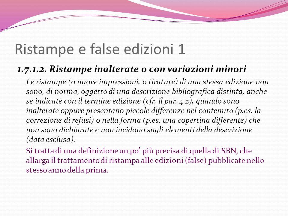 Ristampe e false edizioni 1 1.7.1.2. Ristampe inalterate o con variazioni minori Le ristampe (o nuove impressioni, o tirature) di una stessa edizione