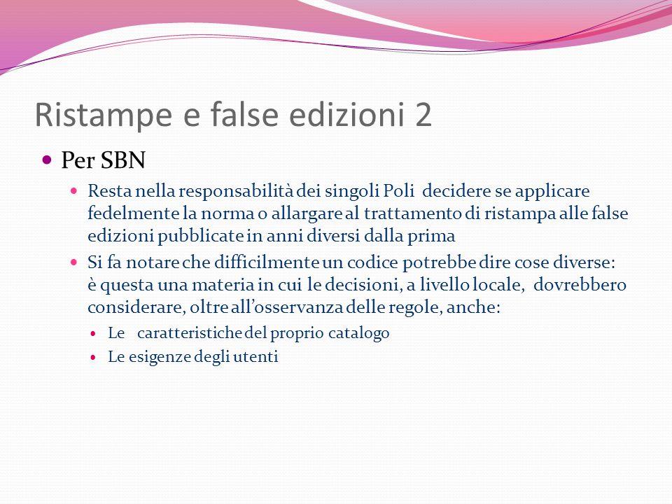 Ristampe e false edizioni 2 Per SBN Resta nella responsabilità dei singoli Poli decidere se applicare fedelmente la norma o allargare al trattamento d