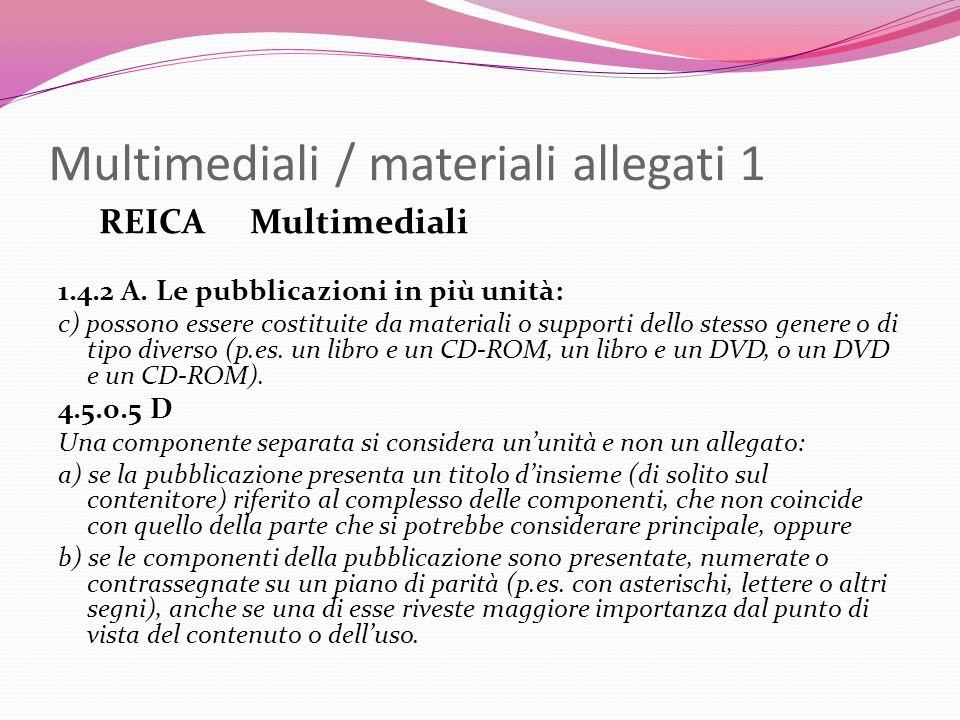Multimediali / materiali allegati 1 REICA Multimediali 1.4.2 A. Le pubblicazioni in più unità: c) possono essere costituite da materiali o supporti de