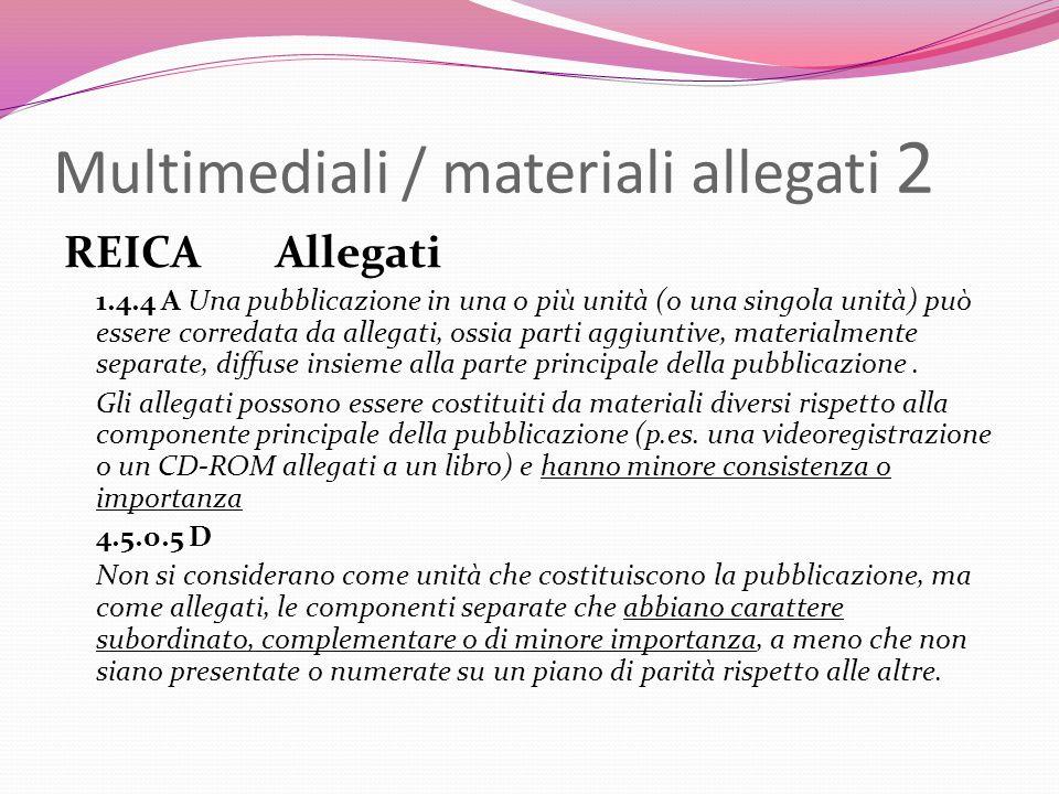 Multimediali / materiali allegati 2 REICA Allegati 1.4.4 A Una pubblicazione in una o più unità (o una singola unità) può essere corredata da allegati