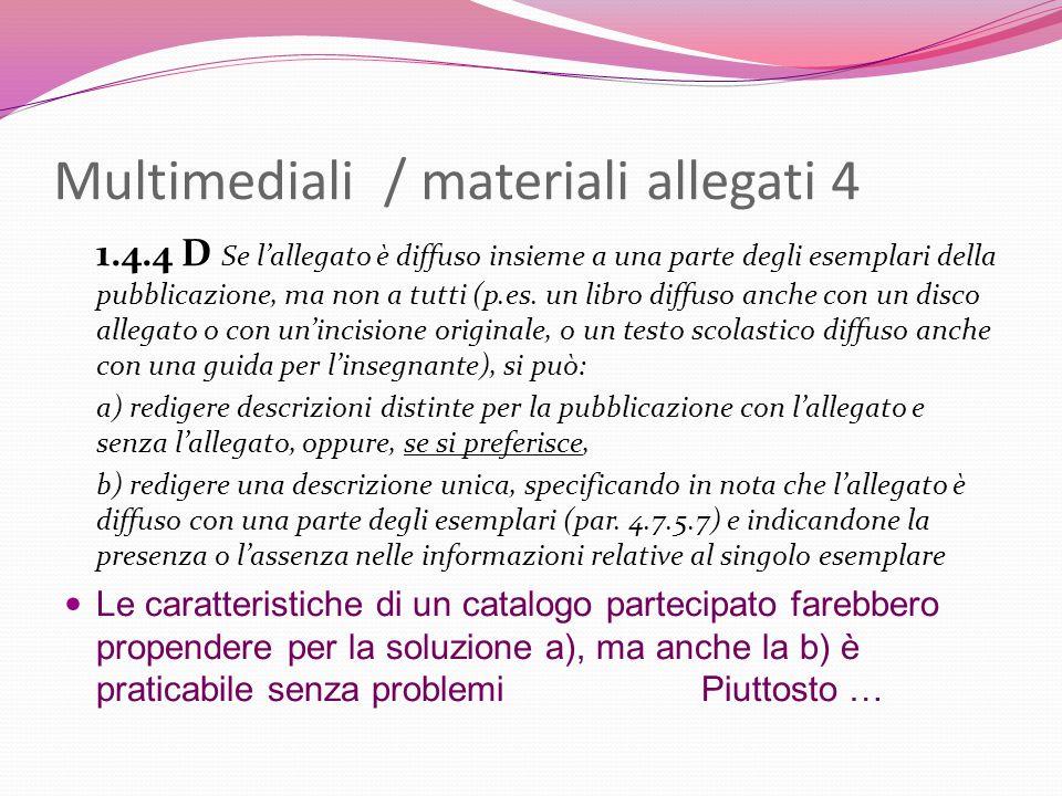 Multimediali / materiali allegati 4 1.4.4 D Se lallegato è diffuso insieme a una parte degli esemplari della pubblicazione, ma non a tutti (p.es. un l